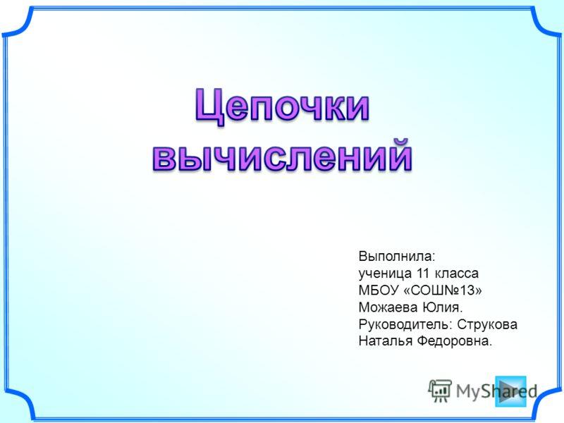 Выполнила: ученица 11 класса МБОУ «СОШ13» Можаева Юлия. Руководитель: Струкова Наталья Федоровна.