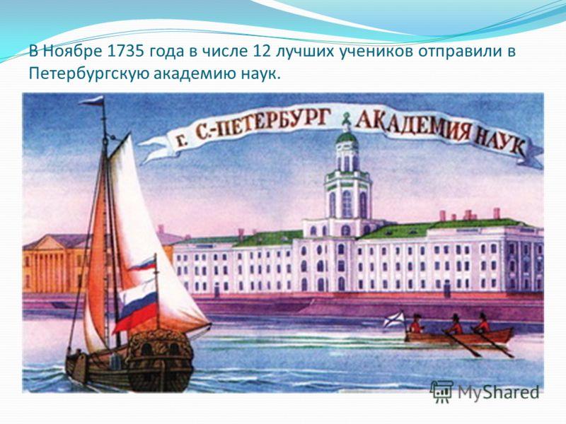В Ноябре 1735 года в числе 12 лучших учеников отправили в Петербургскую академию наук.