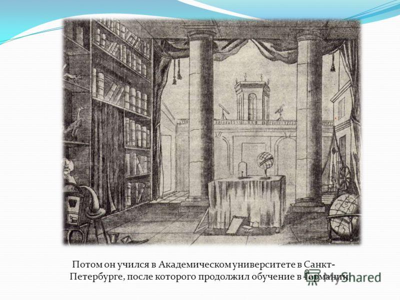 Потом он учился в Академическом университете в Санкт- Петербурге, после которого продолжил обучение в Германии.