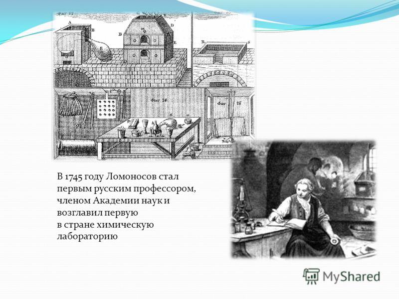 В 1745 году Ломоносов стал первым русским профессором, членом Академии наук и возглавил первую в стране химическую лабораторию