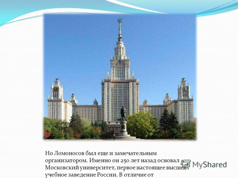 Но Ломоносов был еще и замечательным организатором. Именно он 250 лет назад основал Московский университет, первое настоящее высшее учебное заведение России. В отличие от западноевропейских университетов преподавание в нем велось не на латинском, а н