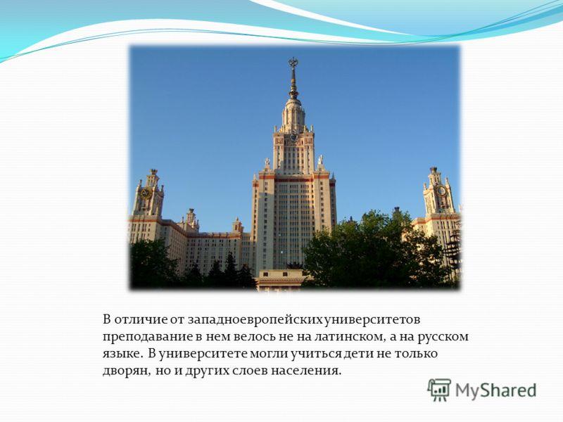 В отличие от западноевропейских университетов преподавание в нем велось не на латинском, а на русском языке. В университете могли учиться дети не только дворян, но и других слоев населения.