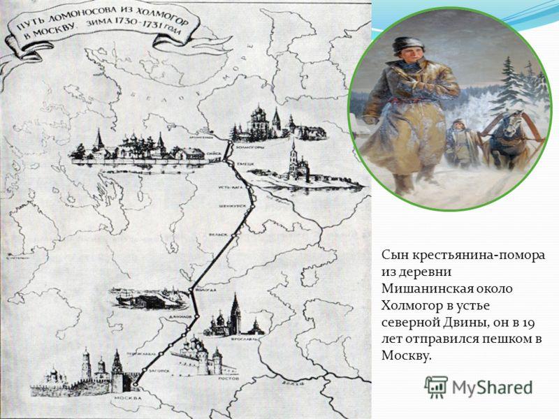 Сын крестьянина-помора из деревни Мишанинская около Холмогор в устье северной Двины, он в 19 лет отправился пешком в Москву.