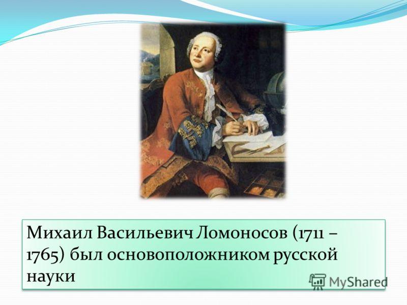 Михаил Васильевич Ломоносов (1711 – 1765) был основоположником русской науки