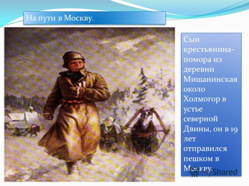 На пути в Москву. Сын крестьянина- помора из деревни Мишанинская около Холмогор в устье северной Двины, он в 19 лет отправился пешком в Москву.