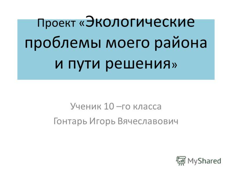 Проект « Экологические проблемы моего района и пути решения » Ученик 10 –го класса Гонтарь Игорь Вячеславович