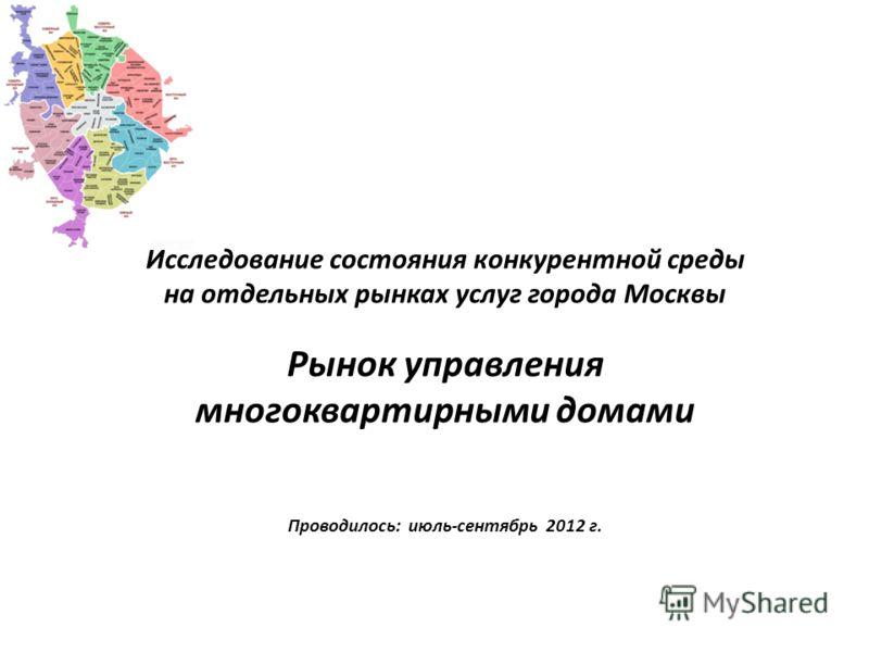 Исследование состояния конкурентной среды на отдельных рынках услуг города Москвы Рынок управления многоквартирными домами Проводилось: июль-сентябрь 2012 г.