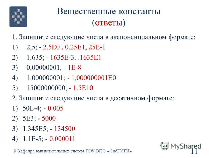 Вещественные константы (ответы) 11 © Кафедра вычислительных систем ГОУ ВПО «СибГУТИ» 1. Запишите следующие числа в экспоненциальном формате: 1)2,5; - 2.5E0, 0.25E1, 25E-1 2)1,635; - 1635E-3,.1635E1 3)0,00000001; - 1E-8 4)1,000000001; - 1,000000001E0
