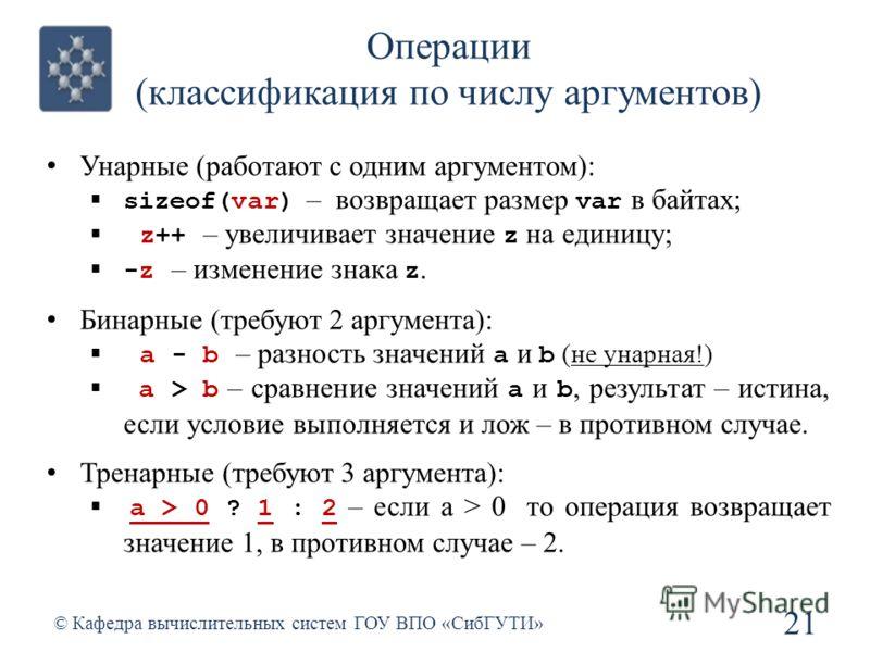 Операции (классификация по числу аргументов) 21 © Кафедра вычислительных систем ГОУ ВПО «СибГУТИ» Унарные (работают с одним аргументом): sizeof(var) – возвращает размер var в байтах; z++ – увеличивает значение z на единицу; -z – изменение знака z. Би