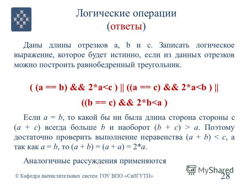 Логические операции (ответы) 28 © Кафедра вычислительных систем ГОУ ВПО «СибГУТИ» Даны длины отрезков a, b и c. Записать логическое выражение, которое будет истинно, если из данных отрезков можно построить равнобедренный треугольник. ( (a == b) && 2*