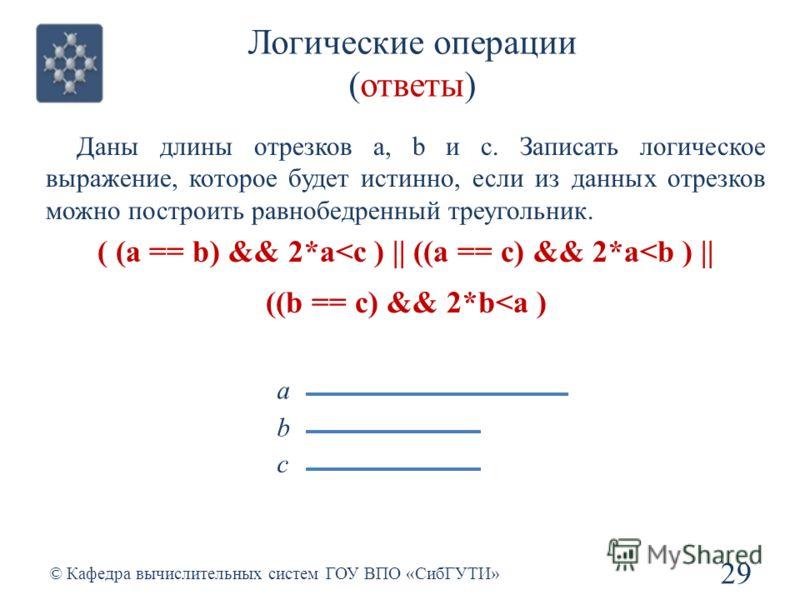 Логические операции (ответы) 29 © Кафедра вычислительных систем ГОУ ВПО «СибГУТИ» Даны длины отрезков a, b и c. Записать логическое выражение, которое будет истинно, если из данных отрезков можно построить равнобедренный треугольник. ( (a == b) && 2*
