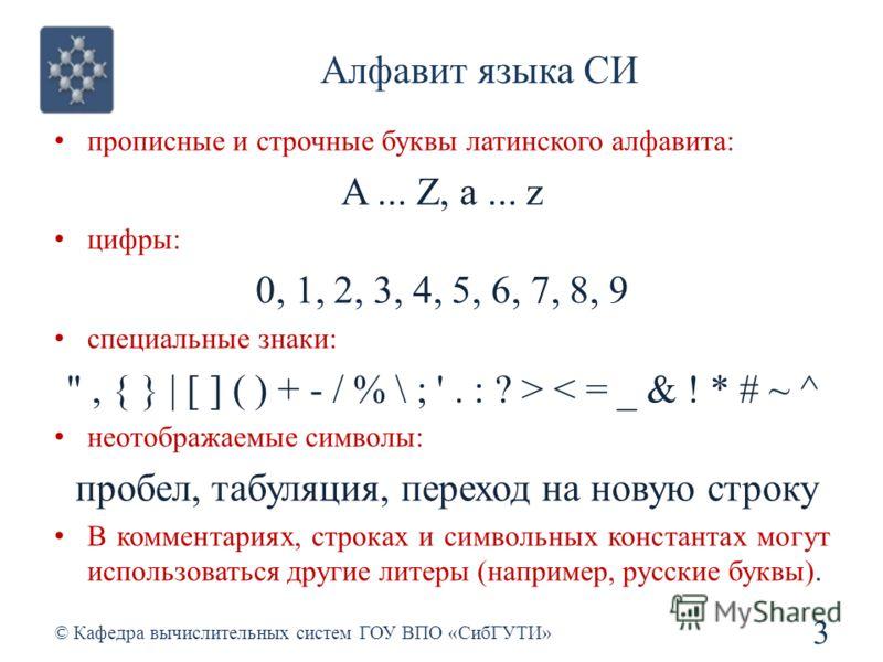 Алфавит языка СИ 3 © Кафедра вычислительных систем ГОУ ВПО «СибГУТИ» прописные и строчные буквы латинского алфавита: A... Z, a... z цифры: 0, 1, 2, 3, 4, 5, 6, 7, 8, 9 специальные знаки: