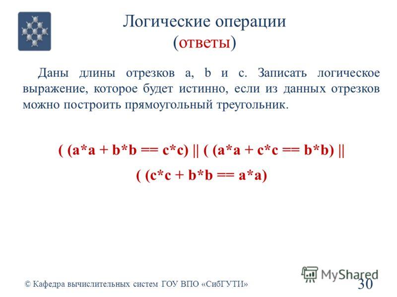 Логические операции (ответы) 30 © Кафедра вычислительных систем ГОУ ВПО «СибГУТИ» Даны длины отрезков a, b и c. Записать логическое выражение, которое будет истинно, если из данных отрезков можно построить прямоугольный треугольник. ( (a*a + b*b == c