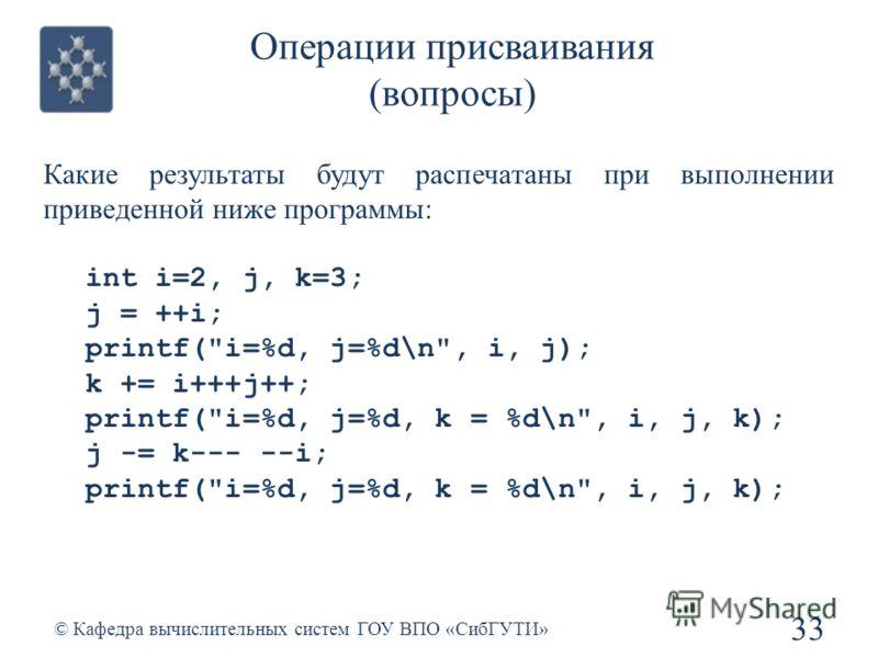 Операции присваивания (вопросы) 33 © Кафедра вычислительных систем ГОУ ВПО «СибГУТИ» Какие результаты будут распечатаны при выполнении приведенной ниже программы: int i=2, j, k=3; j = ++i; printf(