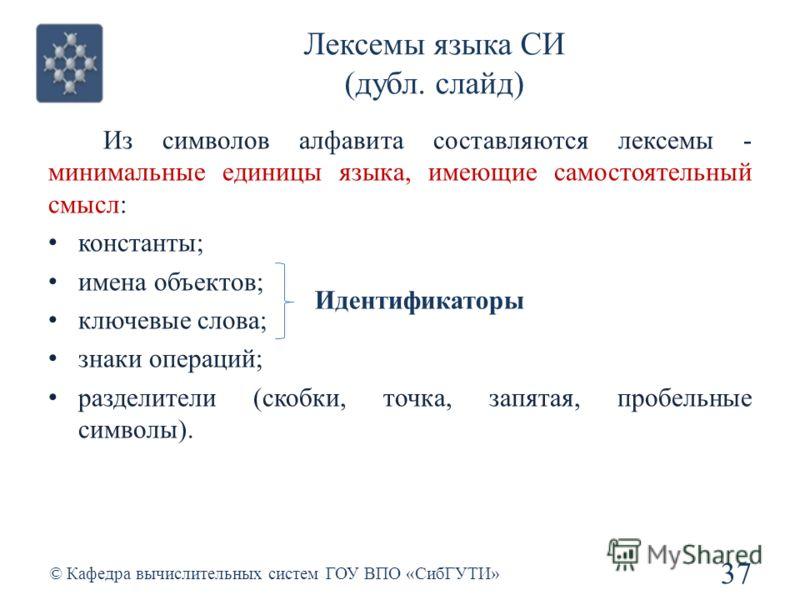 Лексемы языка СИ (дубл. слайд) 37 © Кафедра вычислительных систем ГОУ ВПО «СибГУТИ» Из символов алфавита составляются лексемы - минимальные единицы языка, имеющие самостоятельный смысл: константы; имена объектов; ключевые слова; знаки операций; разде