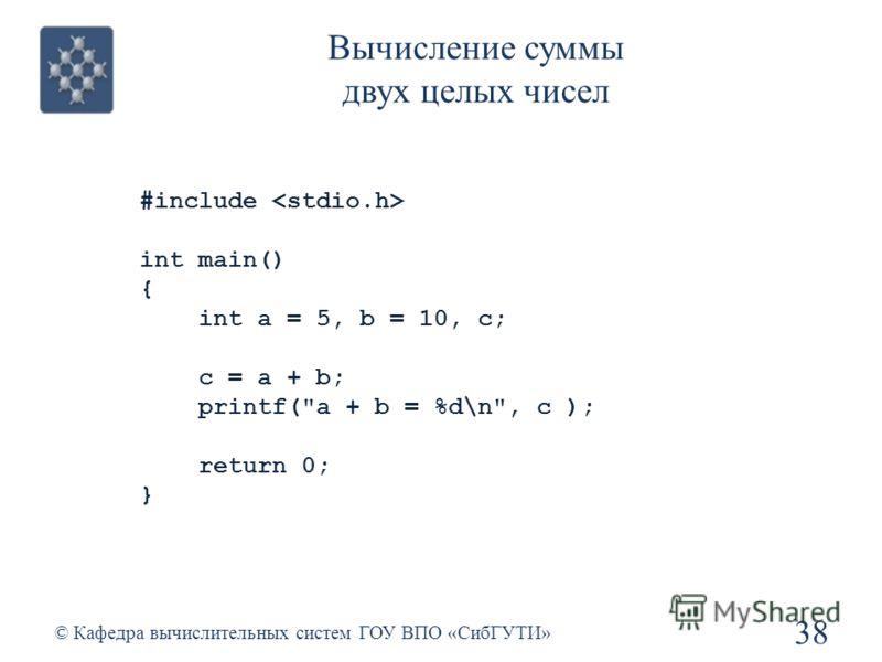 Вычисление суммы двух целых чисел 38 © Кафедра вычислительных систем ГОУ ВПО «СибГУТИ» #include int main() { int a = 5, b = 10, с; с = a + b; printf(a + b = %d\n, c ); return 0; }