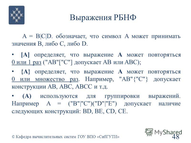 Выражения РБНФ 48 © Кафедра вычислительных систем ГОУ ВПО «СибГУТИ» A = B|C|D. обозначает, что символ A может принимать значения B, либо C, либо D. [A] определяет, что выражение A может повторяться 0 или 1 раз (