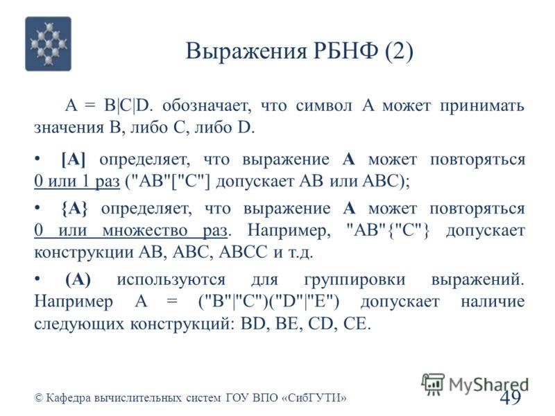 Выражения РБНФ (2) 49 © Кафедра вычислительных систем ГОУ ВПО «СибГУТИ» A = B|C|D. обозначает, что символ A может принимать значения B, либо C, либо D. [A] определяет, что выражение A может повторяться 0 или 1 раз (
