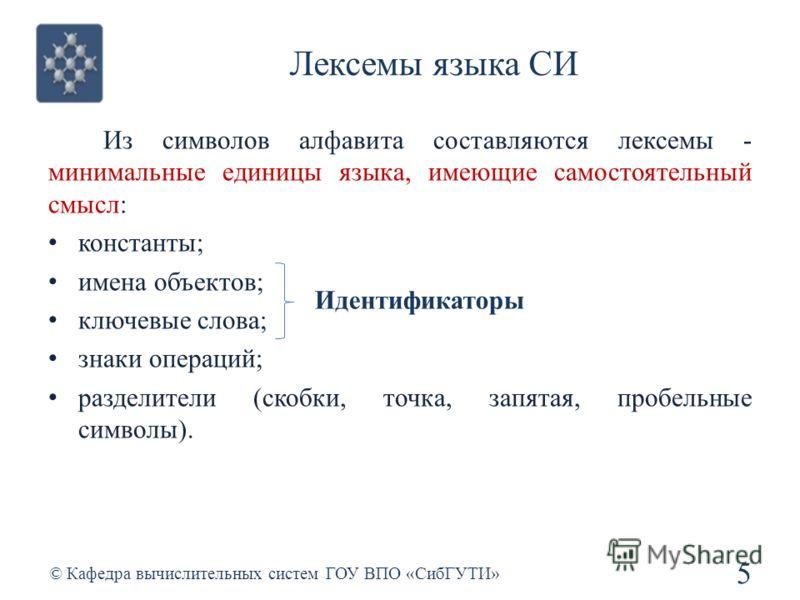 Лексемы языка СИ 5 © Кафедра вычислительных систем ГОУ ВПО «СибГУТИ» Из символов алфавита составляются лексемы - минимальные единицы языка, имеющие самостоятельный смысл: константы; имена объектов; ключевые слова; знаки операций; разделители (скобки,