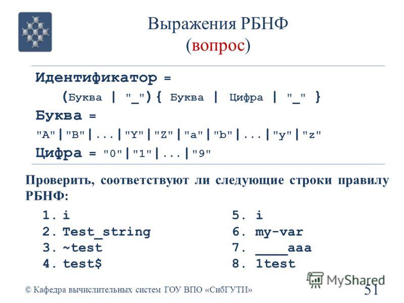 Выражения РБНФ (вопрос) 51 © Кафедра вычислительных систем ГОУ ВПО «СибГУТИ» Идентификатор = ( Буква |