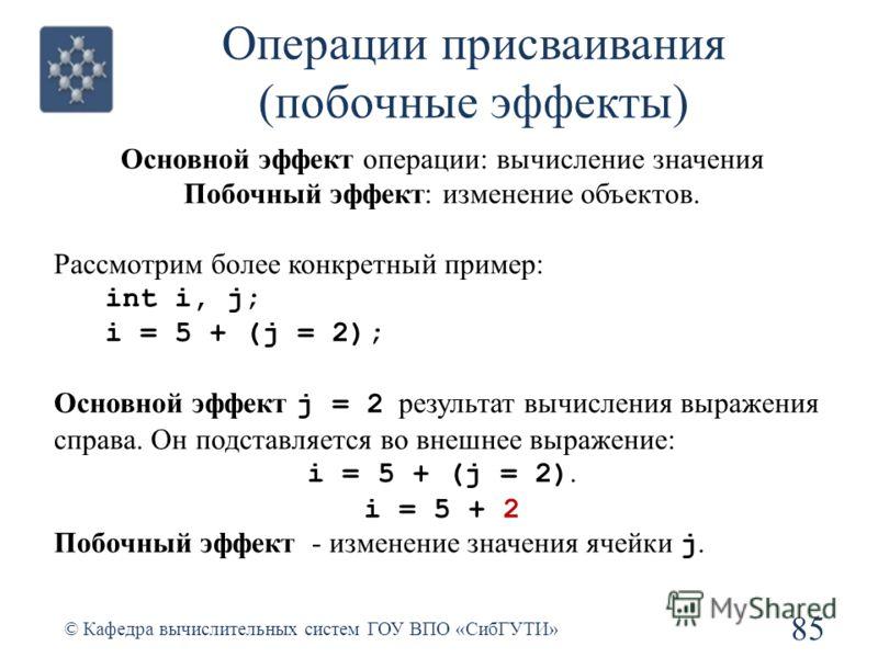 Операции присваивания (побочные эффекты) 85 © Кафедра вычислительных систем ГОУ ВПО «СибГУТИ» Основной эффект операции: вычисление значения Побочный эффект: изменение объектов. Рассмотрим более конкретный пример: int i, j; i = 5 + (j = 2); Основной э