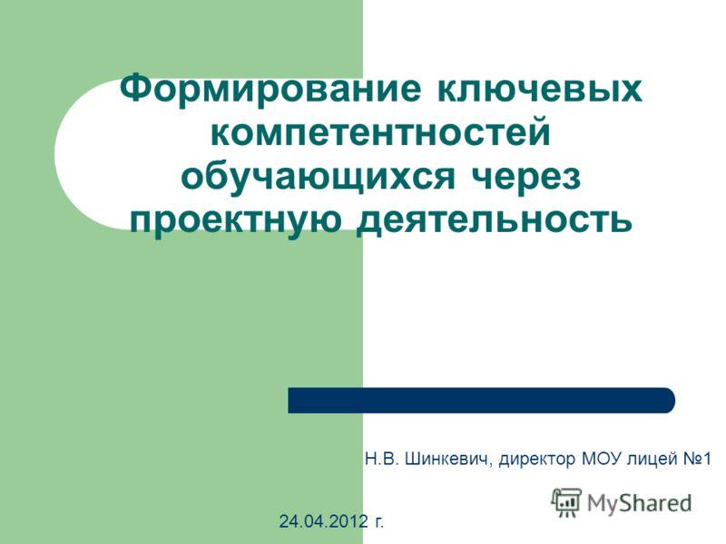 Формирование ключевых компетентностей обучающихся через проектную деятельность Н.В. Шинкевич, директор МОУ лицей 1 24.04.2012 г.