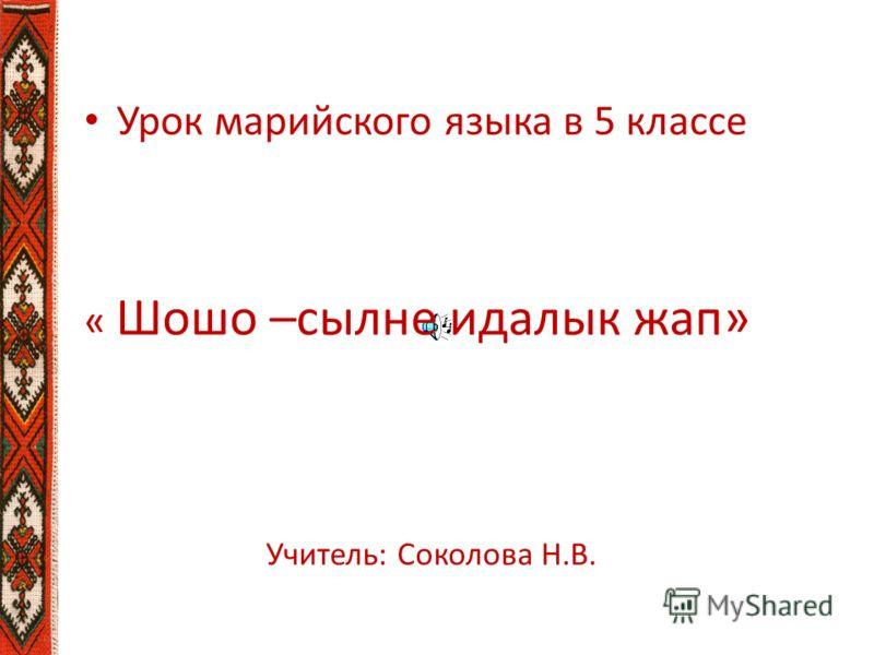 Урок марийского языка в 5 классе « Шошо –сылне идалык жап» Учитель: Соколова Н.В.