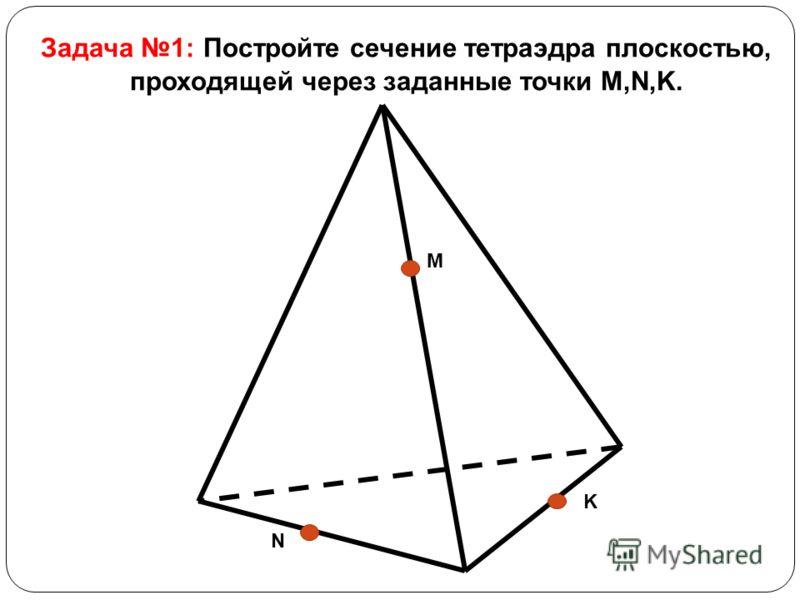 Задача 1: Постройте сечение тетраэдра плоскостью, проходящей через заданные точки M,N,K. M K N