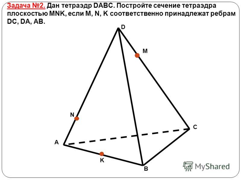 D A B C M N K Задача 2. Дан тетраэдр DABC. Постройте сечение тетраэдра плоскостью MNK, если M, N, K соответственно принадлежат ребрам DC, DA, AB.