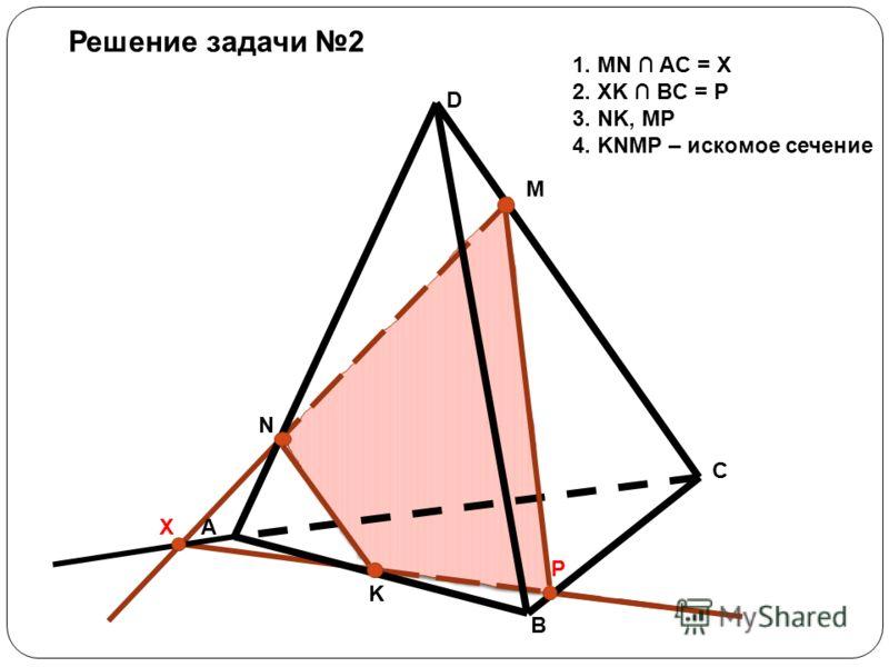 D A B C M N K X P Решение задачи 2 1. MN AC = X 2. XK BC = P 3. NK, MP 4. KNMP – искомое сечение