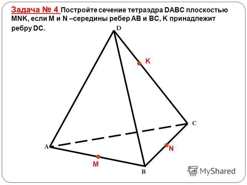 Задача 4 Постройте сечение тетраэдра DABC плоскостью MNK, если M и N –середины ребер AB и BC, K принадлежит ребру DC. D C B A M K N