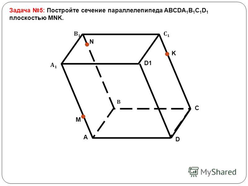 Задача 5: Постройте сечение параллелепипеда ABCDA 1 B 1 C 1 D 1 плоскостью MNK. B А1А1 В1В1 С1С1 D1 A C D M N K