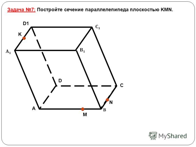 Задача 7: Постройте сечение параллелепипеда плоскостью KMN. B А1А1 В1В1 С1С1 D1 A C D K N M