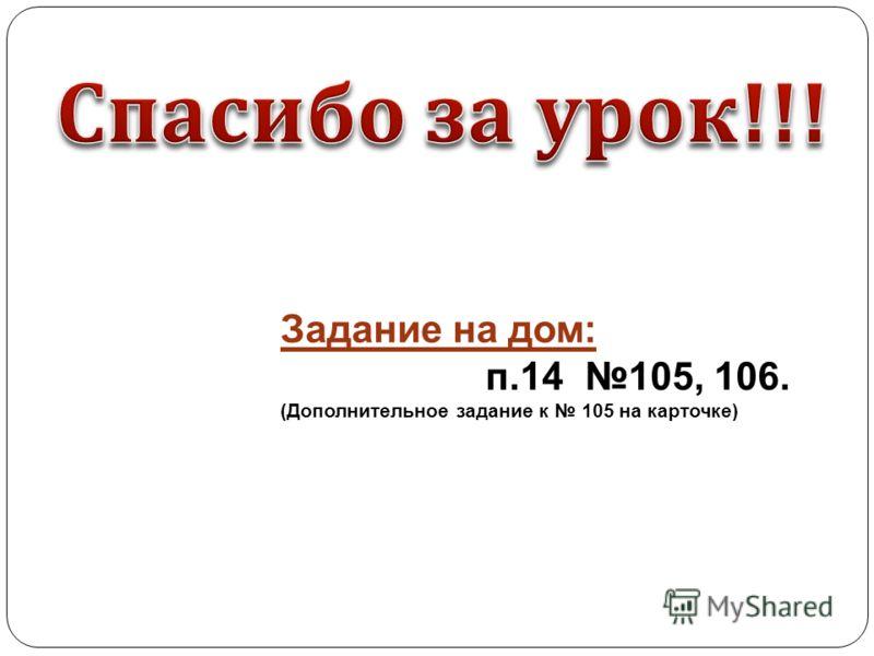 Задание на дом: п.14 105, 106. (Дополнительное задание к 105 на карточке)