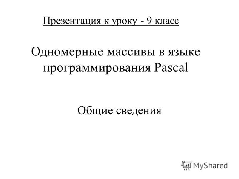 Одномерные массивы в языке программирования Pascal Общие сведения Презентация к уроку - 9 класс