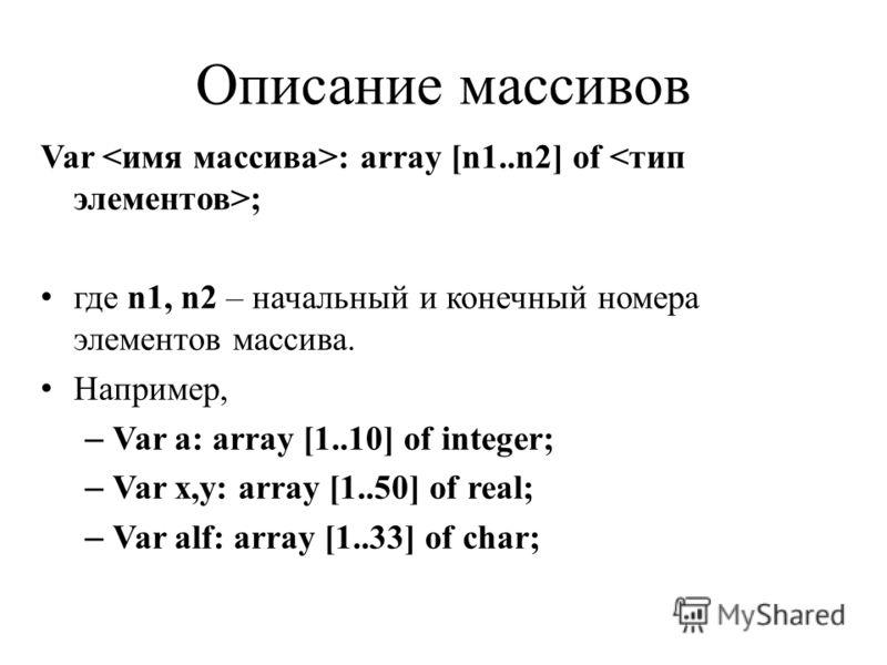 Описание массивов Var : array [n1..n2] of ; где n1, n2 – начальный и конечный номера элементов массива. Например, – Var a: array [1..10] of integer; – Var x,y: array [1..50] of real; – Var alf: array [1..33] of char;