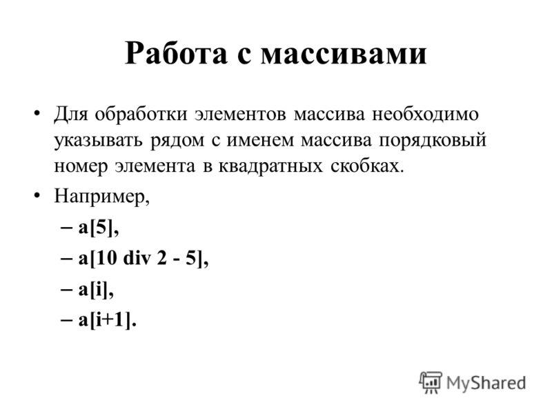 Работа с массивами Для обработки элементов массива необходимо указывать рядом с именем массива порядковый номер элемента в квадратных скобках. Например, – а[5], – a[10 div 2 - 5], – a[i], – a[i+1].