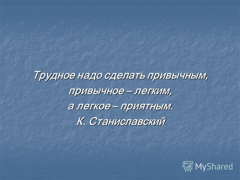 Трудное надо сделать привычным, привычное – легким, а легкое – приятным. К. Станиславский