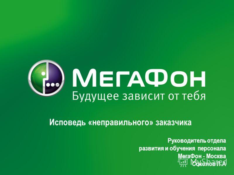 Руководитель отдела развития и обучения персонала МегаФон - Москва Соколов Л.А Исповедь «неправильного» заказчика