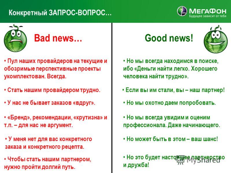 Конкретный ЗАПРОС-ВОПРОС… Bad news…Good news! Пул наших провайдеров на текущие и обозримые перспективные проекты укомплектован. Всегда. Но мы всегда находимся в поиске, ибо «Деньги найти легко. Хорошего человека найти трудно». Стать нашим провайдером