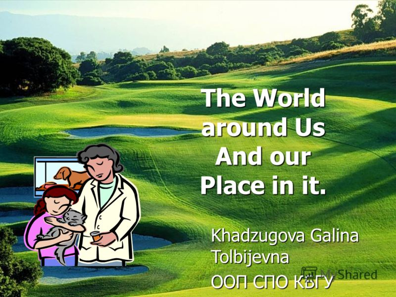 The World around Us And our Place in it. Khadzugova Galina Tolbijevna ООП СПО КБГУ