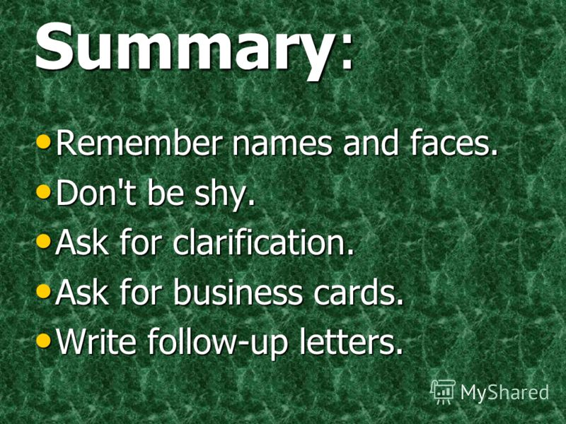 Summary: Remember names and faces. Remember names and faces. Don't be shy. Don't be shy. Ask for clarification. Ask for clarification. Ask for business cards. Ask for business cards. Write follow-up letters. Write follow-up letters.