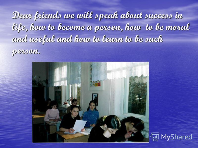 Dear friends we will speak about success in life, how to become a person, how to be moral and useful and how to learn to be such person.