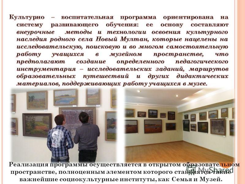 Реализация программы осуществляется в открытом образовательном пространстве, полноценным элементом которого становятся такие важнейшие социокультурные институты, как Семья и Музей.