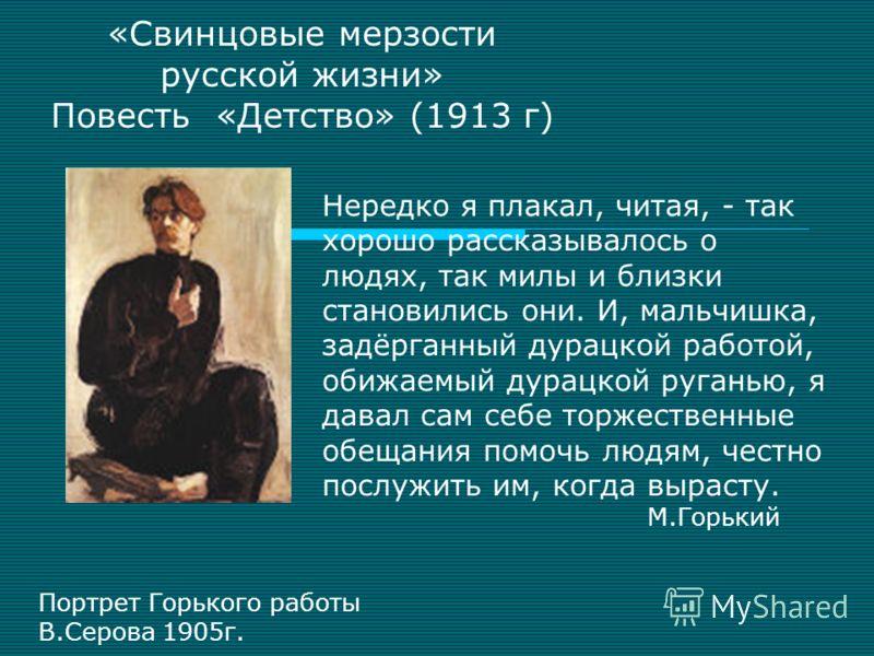 «Свинцовые мерзости русской жизни» Повесть «Детство» (1913 г) Нередко я плакал, читая, - так хорошо рассказывалось о людях, так милы и близки становились они. И, мальчишка, задёрганный дурацкой работой, обижаемый дурацкой руганью, я давал сам себе то