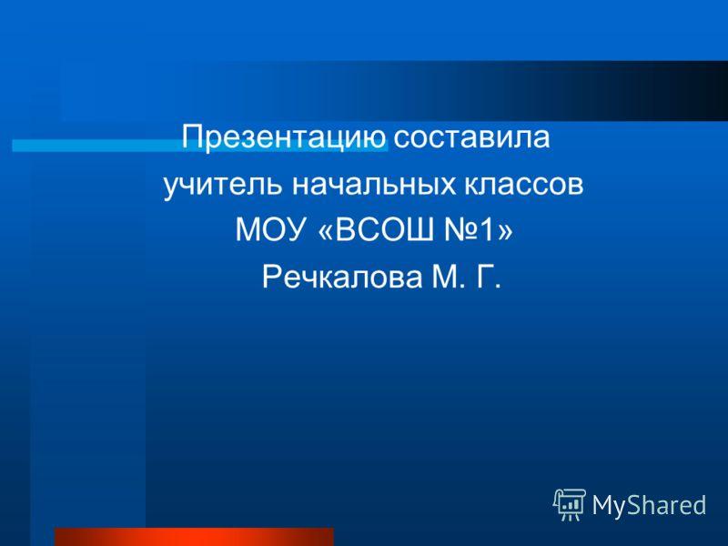 Презентацию составила учитель начальных классов МОУ «ВСОШ 1» Речкалова М. Г.