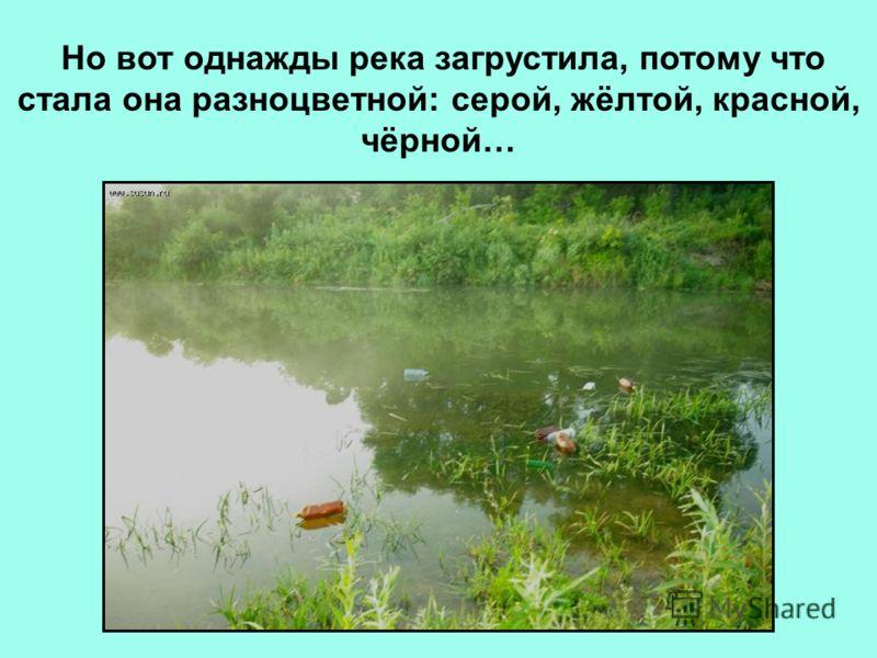 Но вот однажды река загрустила, потому что стала она разноцветной: серой, жёлтой, красной, чёрной…