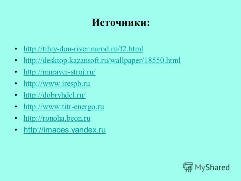 Источники: http://tihiy-don-river.narod.ru/f2.html http://desktop.kazansoft.ru/wallpaper/18550.html http://muravej-stroj.ru/ http://www.irespb.ru http://dobryhdel.ru/ http://www.titr-energo.ru http://ronoha.beon.ru http://images.yandex.ru