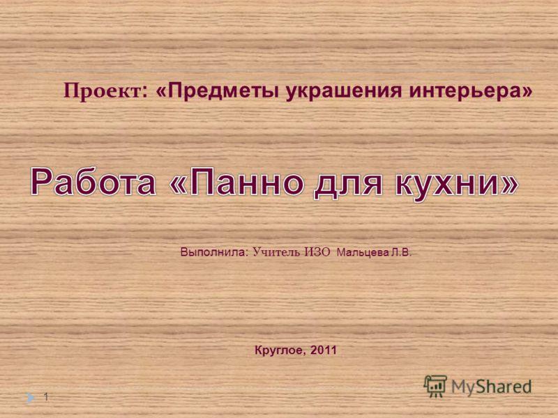 1 Выполнила: Учитель ИЗО Мальцева Л.В. Круглое, 2011 Проект : «Предметы украшения интерьера»