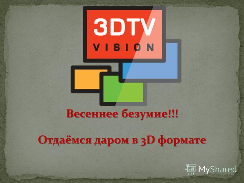 Весеннее безумие!!! Отдаёмся даром в 3D формате